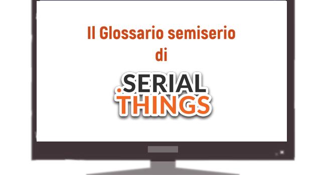 Il glossario (semi serio) di SerialThings